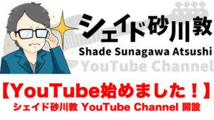 【YouTube始めました!】シェイド砂川敦 YouTube Channel開設!